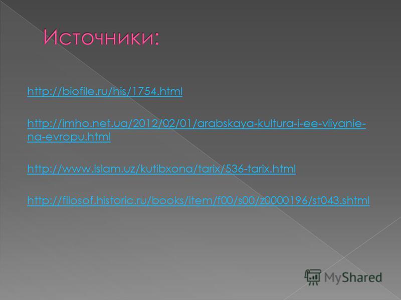 http://biofile.ru/his/1754. html http://imho.net.ua/2012/02/01/arabskaya-kultura-i-ee-vliyanie- na-evropu.html http://www.islam.uz/kutibxona/tarix/536-tarix.html http://filosof.historic.ru/books/item/f00/s00/z0000196/st043.shtml