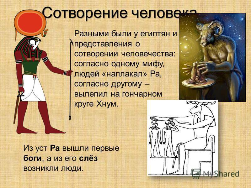 Сотворение человека Разными были у египтян и представления о сотворении человечества: согласно одному мифу, людей «наплакал» Ра, согласно другому – вылепил на гончарном круге Хнум. Из уст Ра вышли первые боги, а из его слёз возникли люди.