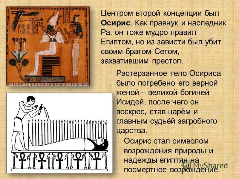 Центром второй концепции был Осирис. Как правнук и наследник Ра, он тоже мудро правил Египтом, но из зависти был убит своим братом Сетом, захватившим престол. Растерзанное тело Осириса было погребено его верной женой – великой богиней Исидой, после ч