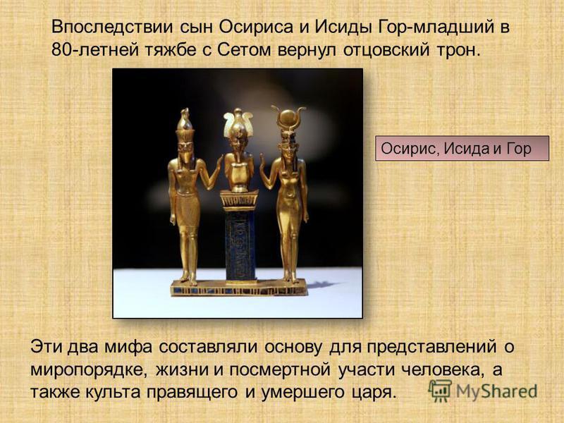 Впоследствии сын Осириса и Исиды Гор-младший в 80-летней тяжбе с Сетом вернул отцовский трон. Эти два мифа составляли основу для представлений о миропорядке, жизни и посмертной участи человека, а также культа правящего и умершего царя. Осирис, Исида