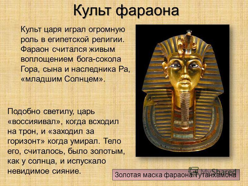 Культ фараона Культ царя играл огромную роль в египетской религии. Фараон считался живым воплощением бога-сокола Гора, сына и наследника Ра, «младшим Солнцем». Золотая маска фараона Тутанхамона Подобно светилу, царь «воссияивал», когда всходил на тро