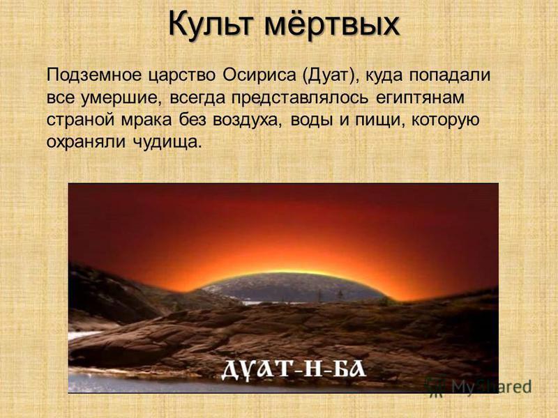 Культ мёртвых Подземное царство Осириса (Дуат), куда попадали все умершие, всегда представлялось египтянам страной мрака без воздуха, воды и пищи, которую охраняли чудища.