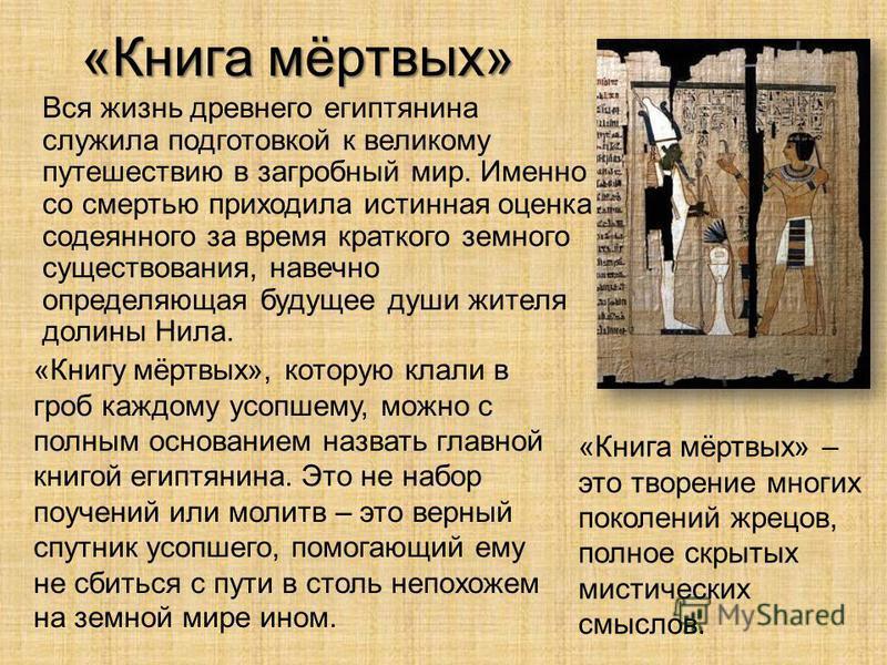 «Книга мёртвых» Вся жизнь древнего египтянина служила подготовкой к великому путешествию в загробный мир. Именно со смертью приходила истинная оценка содеянного за время краткого земного существования, навечно определяющая будущее души жителя долины
