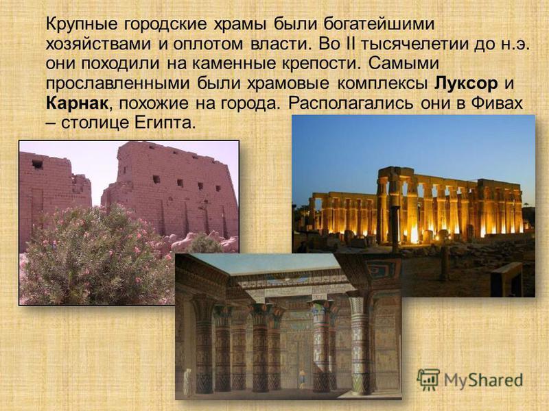 Крупные городские храмы были богатейшими хозяйствами и оплотом власти. Во II тысячелетии до н.э. они походили на каменные крепости. Самыми прославленными были храмовые комплексы Луксор и Карнак, похожие на города. Располагались они в Фивах – столице