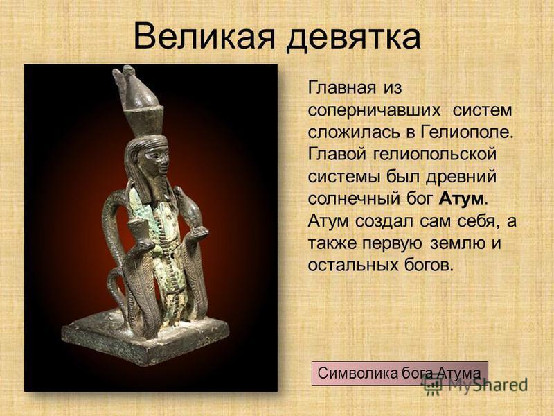 Великая девятка Главная из соперничавших систем сложилась в Гелиополе. Главой гелио польской системы был древний солнечный бог Атум. Атум создал сам себя, а также первую землю и остальных богов. Символика бога Атума