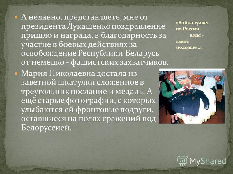 А недавно, представляете, мне от президента Лукашенко поздравление пришло и награда, в благодарность за участие в боевых действиях за освобождение Республики Беларусь от немецко - фашистских захватчиков. Мария Николаевна достала из заветной шкатулки