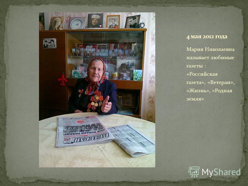 Мария Николаевна называет любимые газеты : «Российская газета», «Ветеран», «Жизнь», «Родная земля»