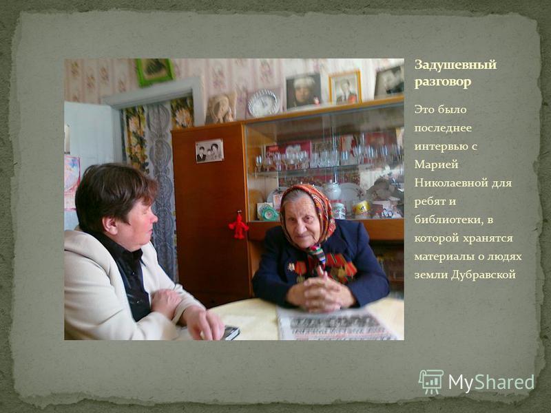 Это было последнее интервью с Марией Николаевной для ребят и библиотеки, в которой хранятся материалы о людях земли Дубравской