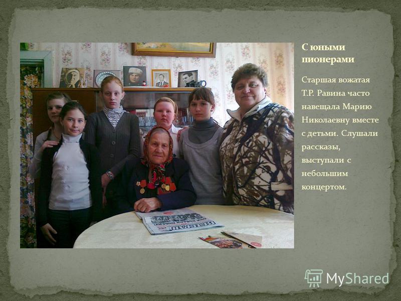 Старшая вожатая Т.Р. Равина часто навещала Марию Николаевну вместе с детьми. Слушали рассказы, выступали с небольшим концертом.