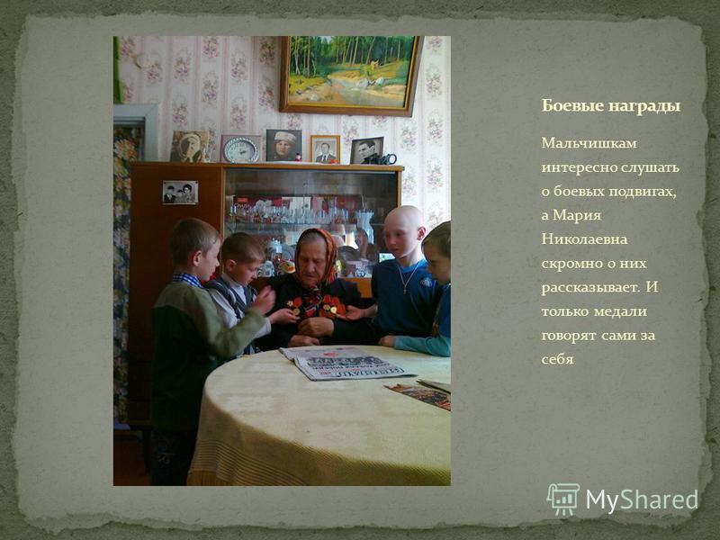 Мальчишкам интересно слушать о боевых подвигах, а Мария Николаевна скромно о них рассказывает. И только медали говорят сами за себя