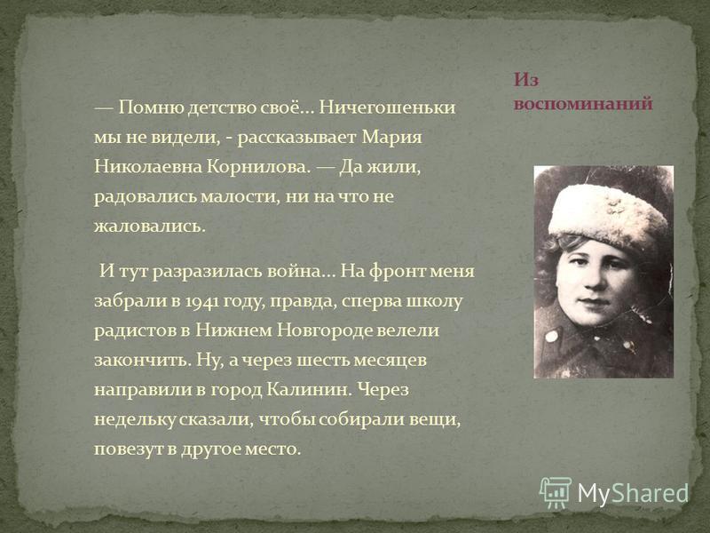 Помню детство своё... Ничегошеньки мы не видели, - рассказывает Мария Николаевна Корнилова. Да жили, радовались малости, ни на что не жаловались. И тут разразилась война... На фронт меня забрали в 1941 году, правда, сперва школу радистов в Нижнем Нов