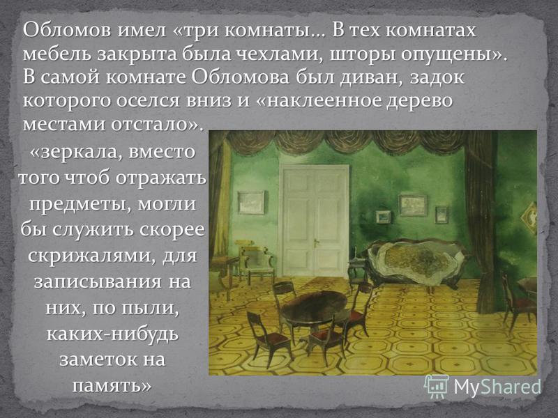 Обломов имел «три комнаты… В тех комнатах мебель закрыта была чехлами, шторы опущены». В самой комнате Обломова был диван, задок которого оселся вниз и «наклеенное дерево местами отстало». «зеркала, вместо того чтоб отражать предметы, могли бы служит