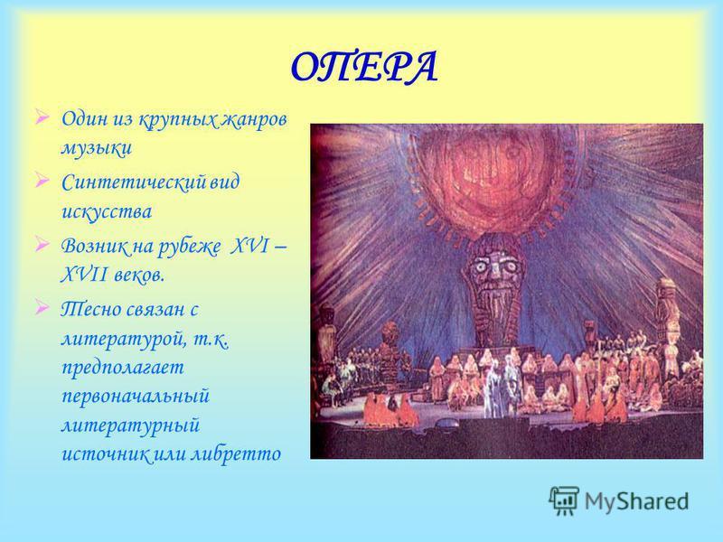 ОПЕРА Один из крупных жанров музыки Синтетический вид искусства Возник на рубеже XVI – XVII веков. Тесно связан с литературой, т.к. предполагает первоначальный литературный источник или либретто