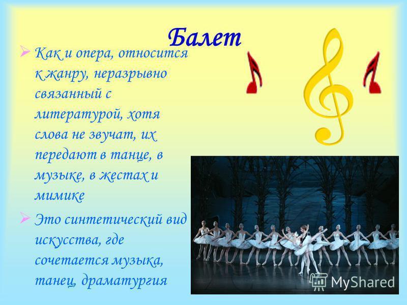 Балет Как и опера, относится к жанру, неразрывно связанный с литературой, хотя слова не звучат, их передают в танце, в музыке, в жестах и мимике Это синтетический вид искусства, где сочетается музыка, танец, драматургия