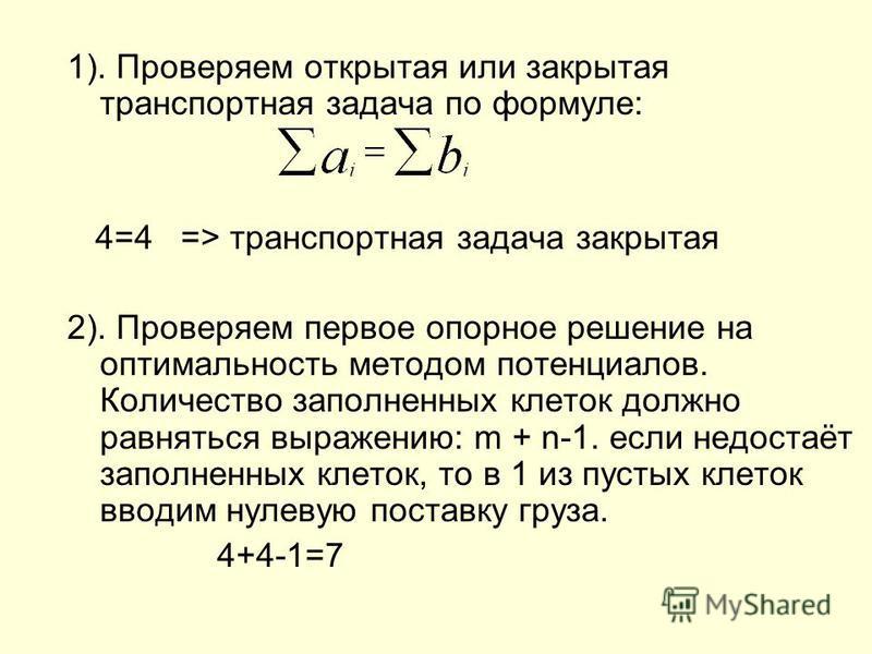 1). Проверяем открытая или закрытая транспортная задача по формуле: 4=4 => транспортная задача закрытая 2). Проверяем первое опорное решение на оптимальность методом потенциалов. Количество заполненных клеток должно равняться выражению: m + n-1. если