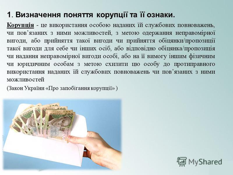1. Визначення поняття корупції та її ознаки. Корупція - це використання особою наданих їй службових повноважень, чи повязаних з ними можливостей, з метою одержання неправомірної вигоди, або прийняття такої вигоди чи прийняття обіцянки/пропозиції тако
