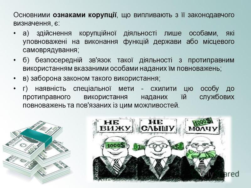 Основними ознаками корупції, що випливають з її законодавчого визначення, є: а) здійснення корупційної діяльності лише особами, які уповноважені на виконання функцій держави або місцевого самоврядування; б) безпосередній зв'язок такої діяльності з пр