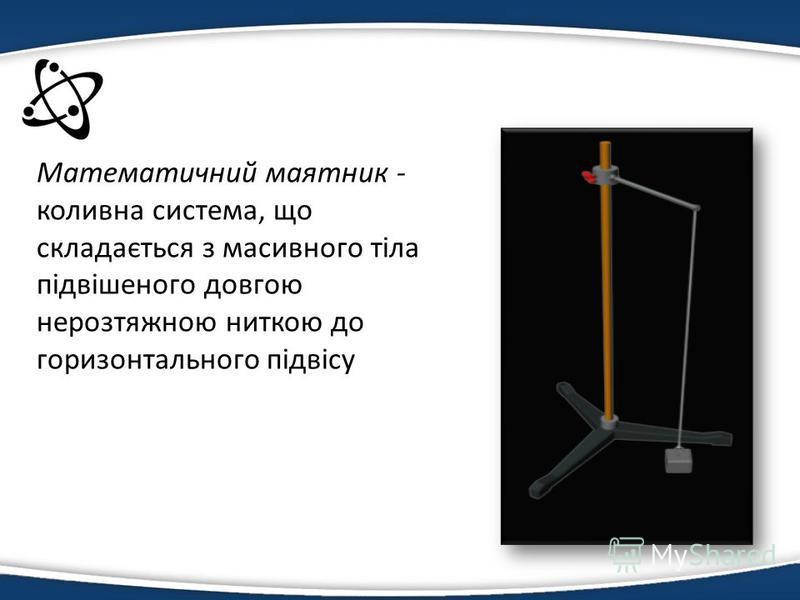 Математичний маятник - коливна система, що складається з масивного тіла підвішеного довгою нерозтяжною ниткою до горизонтального підвісу