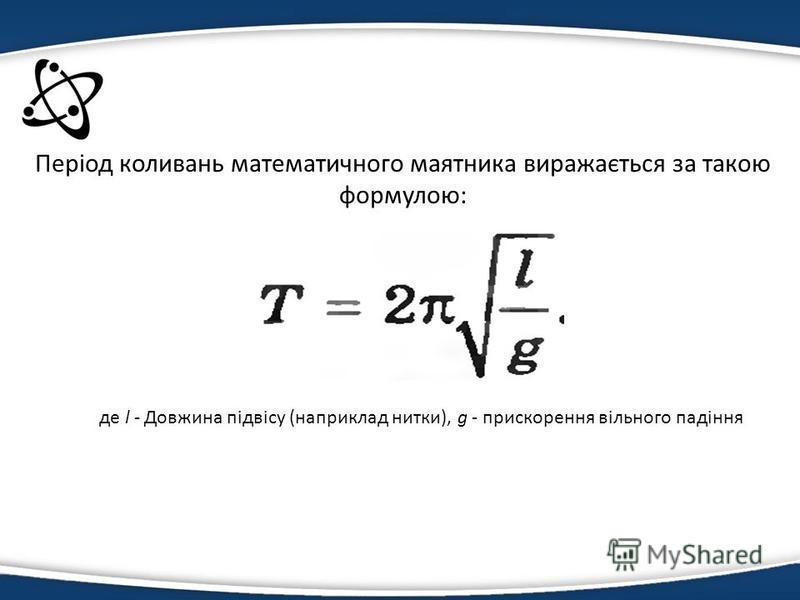 Період коливань математичного маятника виражається за такою формулою: де l - Довжина підвісу (наприклад нитки), g - прискорення вільного падіння