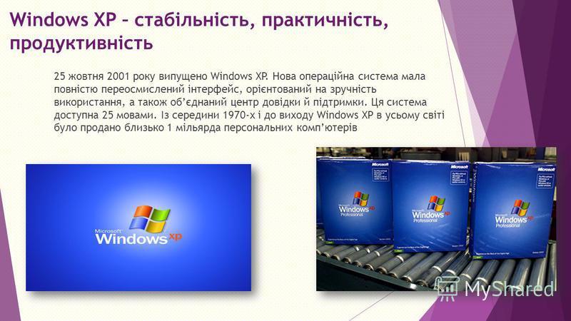 Windows XP – стабільність, практичність, продуктивність 25 жовтня 2001 року випущено Windows XP. Нова операційна система мала повністю переосмислений інтерфейс, орієнтований на зручність використання, а також обєднаний центр довідки й підтримки. Ця с