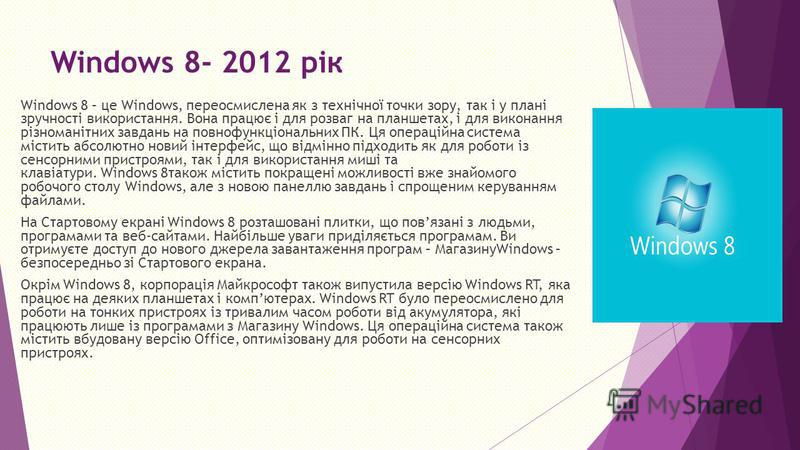 Windows 8- 2012 рік Windows 8 – це Windows, переосмислена як з технічної точки зору, так і у плані зручності використання. Вона працює і для розваг на планшетах, і для виконання різноманітних завдань на повнофункціональних ПК. Ця операційна система м