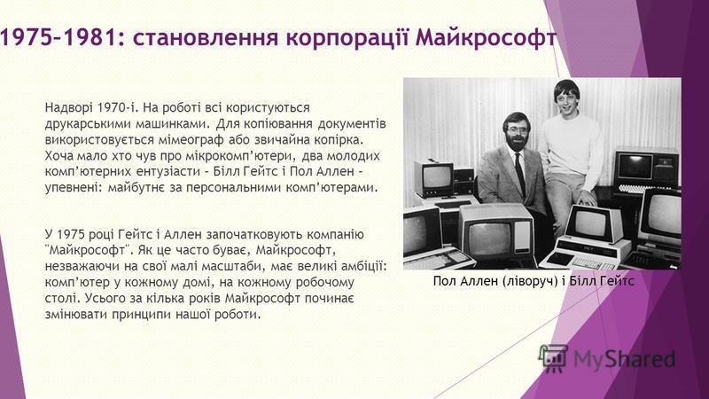 1975–1981: становлення корпорації Майкрософт Надворі 1970-і. На роботі всі користуються друкарськими машинками. Для копіювання документів використовується мімеограф або звичайна копірка. Хоча мало хто чув про мікрокомпютери, два молодих компютерних е