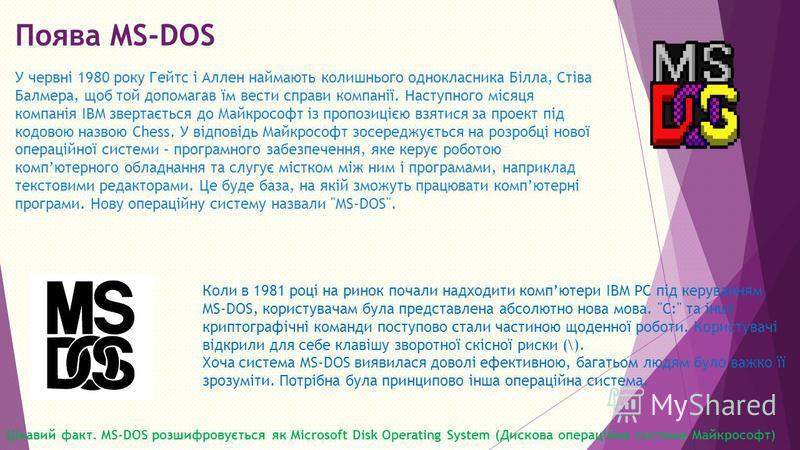 Поява MS DOS У червні 1980 року Гейтс і Аллен наймають колишнього однокласника Білла, Стіва Балмера, щоб той допомагав їм вести справи компанії. Наступного місяця компанія IBM звертається до Майкрософт із пропозицією взятися за проект під кодовою наз