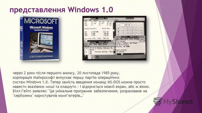 представлення Windows 1.0 через 2 роки після першого анонсу, 20 листопада 1985 року, корпорація Майкрософт випускає першу партію операційних систем Windows 1.0. Тепер замість введення команд MS DOS можна просто навести вказівник миші та клацнути – і