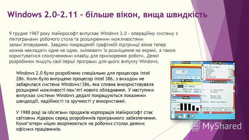 Windows 2.0–2.11 – більше вікон, вища швидкість 9 грудня 1987 року Майкрософт випускає Windows 2.0 – операційну систему з піктограмами робочого стола та розширеними можливостями запамятовування. Завдяки покращеній графічній підтримці вікна тепер можн