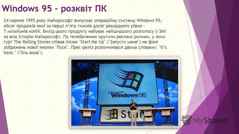 Windows 95 – розквіт ПК 24 серпня 1995 року Майкрософт випускає операційну систему Windows 95, обсяг продажів якої за перші пять тижнів досяг рекордного рівня – 7 мільйонів копій. Вихід цього продукту набуває найширшого розголосу у ЗМІ за всю історію