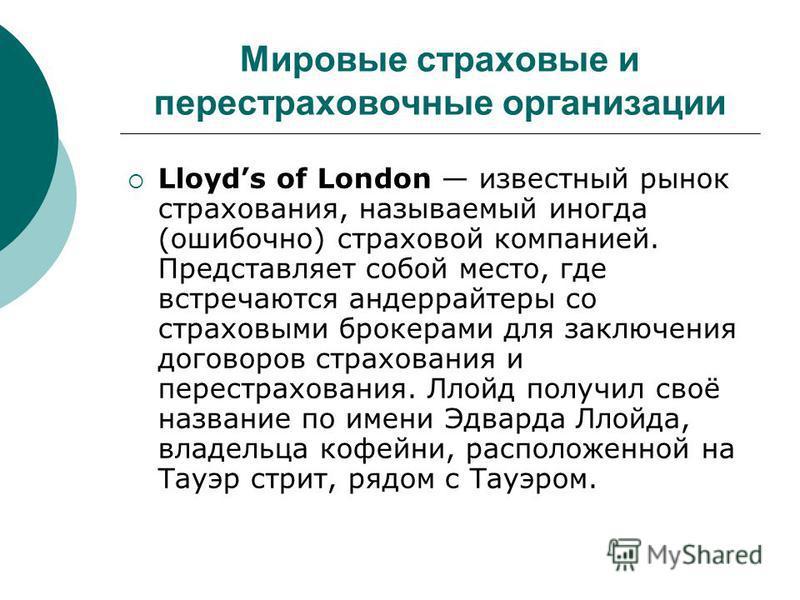 Мировые страховые и перестраховочные организации Lloyds of London известный рынок страхования, называемый иногда (ошибочно) страховой компанией. Представляет собой место, где встречаются андеррайтеры со страховыми брокерами для заключения договоров с