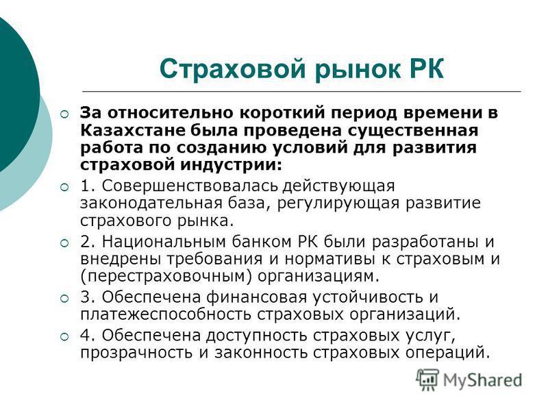 Страховой рынок РК За относительно короткий период времени в Казахстане была проведена существенная работа по созданию условий для развития страховой индустрии: 1. Совершенствовалась действующая законодательная база, регулирующая развитие страхового