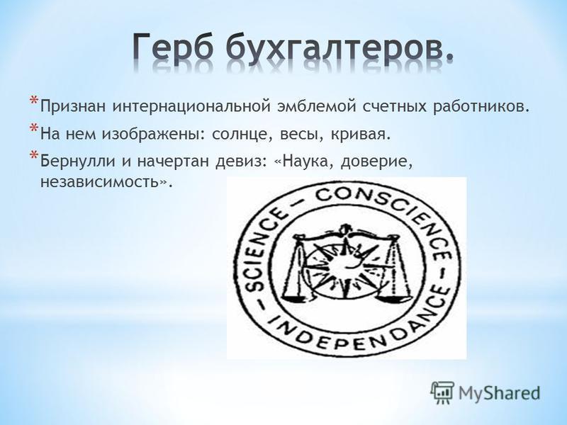 * Признан интернациональной эмблемой счетных работников. * На нем изображены: солнце, весы, кривая. * Бернулли и начертан девиз: «Наука, доверие, независимость».