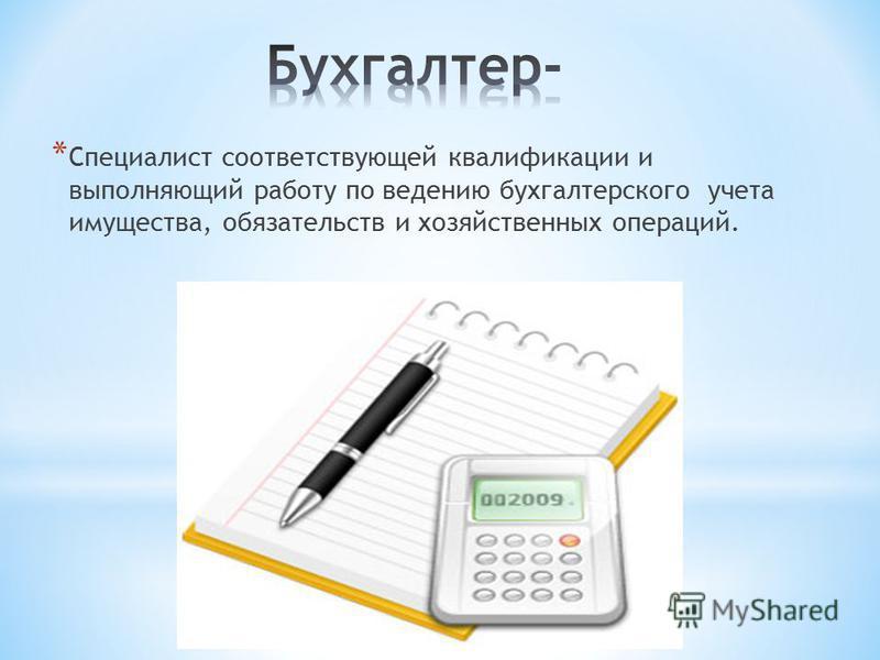 * Специалист соответствующей квалификации и выполняющий работу по ведению бухгалтерского учета имущества, обязательств и хозяйственных операций.