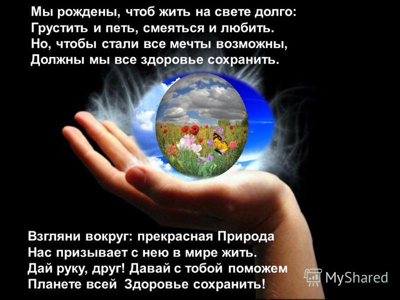 Мы рождены, чтоб жить на свете долго: Грустить и петь, смеяться и любить. Но, чтобы стали все мечты возможны, Должны мы все здоровье сохранить. Взгляни вокруг: прекрасная Природа Нас призывает с нею в мире жить. Дай руку, друг! Давай с тобой поможем