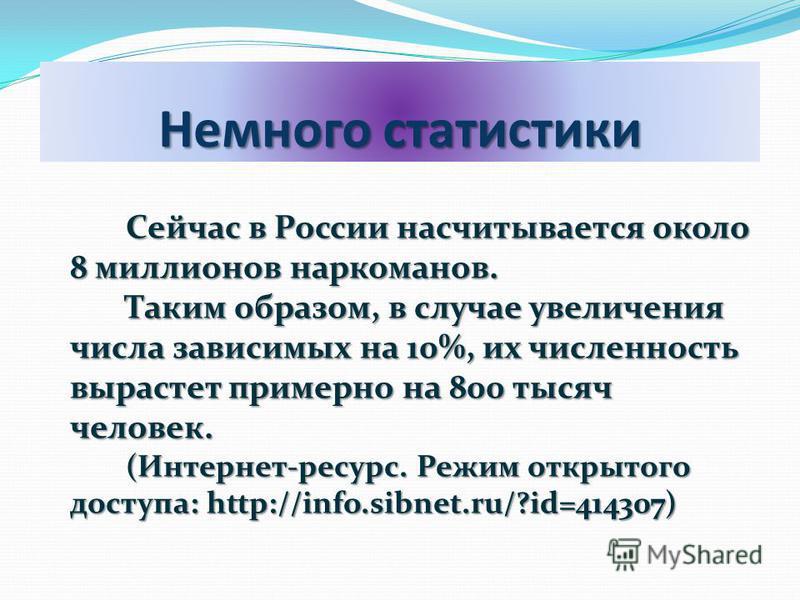 Немного статистики Сейчас в России насчитывается около 8 миллионов наркоманов. Сейчас в России насчитывается около 8 миллионов наркоманов. Таким образом, в случае увеличения числа зависимых на 10%, их численность вырастет примерно на 800 тысяч челове