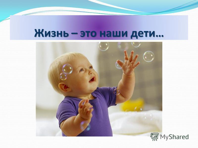 Жизнь – это наши дети…