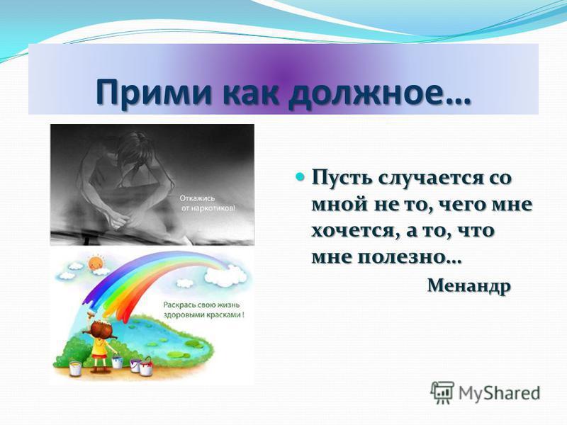 Прими как должное… Пусть случается со мной не то, чего мне хочется, а то, что мне полезно… Пусть случается со мной не то, чего мне хочется, а то, что мне полезно… Менандр Менандр
