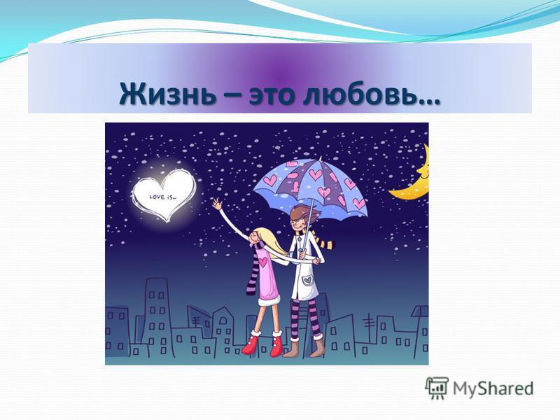 Жизнь – это любовь…