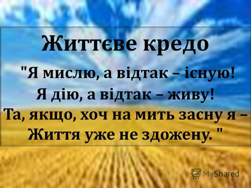 Життєве кредо  Я мислю, а відтак – існую ! Я дію, а відтак – живу ! Та, якщо, хоч на мить засну я – Життя уже не здожену.