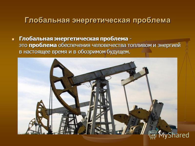 Глобальная энергетическая проблема Глобальная энергетическая проблема - это проблема обеспечения человечества топливом и энергией в настоящее время и в обозримом будущем. Глобальная энергетическая проблема - это проблема обеспечения человечества топл