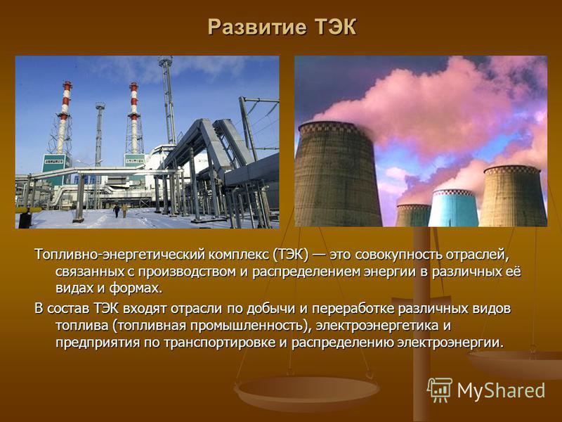 Развитие ТЭК Топливно-энергетический комплекс (ТЭК) это совокупность отраслей, связанных с производством и распределением энергии в различных её видах и формах. В состав ТЭК входят отрасли по добычи и переработке различных видов топлива (топливная пр