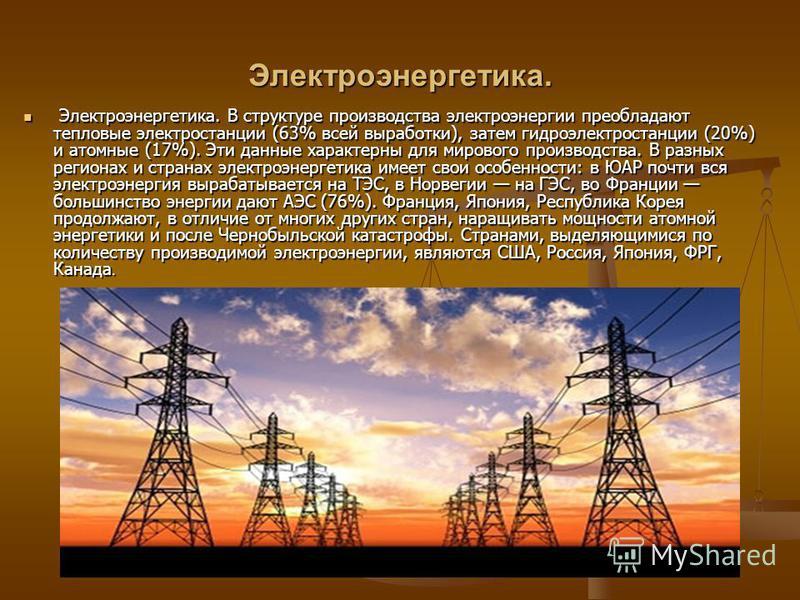 Электроэнергетика. Электроэнергетика. В структуре производства электроэнергии преобладают тепловые электростанции (63% всей выработки), затем гидроэлектростанции (20%) и атомные (17%). Эти данные характерны для мирового производства. В разных региона