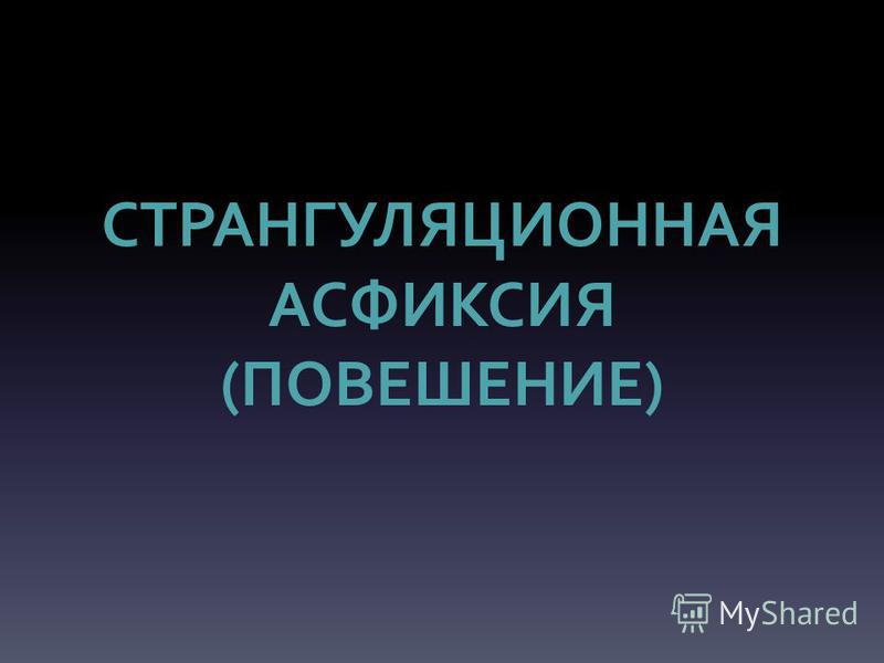 СТРАНГУЛЯЦИОННАЯ АСФИКСИЯ (ПОВЕШЕНИЕ)