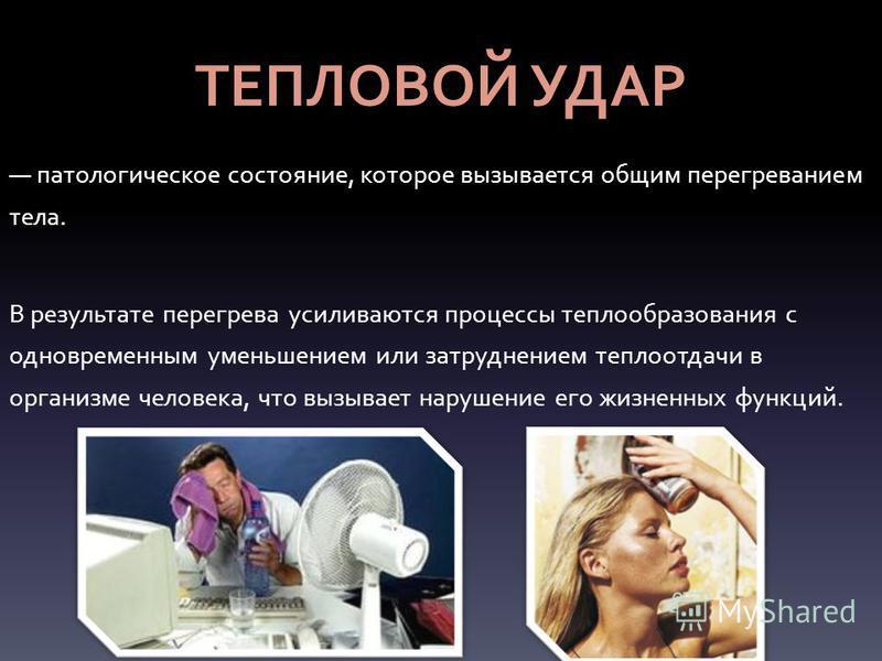 ТЕПЛОВОЙ УДАР патологическое состояние, которое вызывается общим перегреванием тела. В результате перегрева усиливаются процессы теплообразования с одновременным уменьшением или затруднением теплоотдачи в организме человека, что вызывает нарушение ег