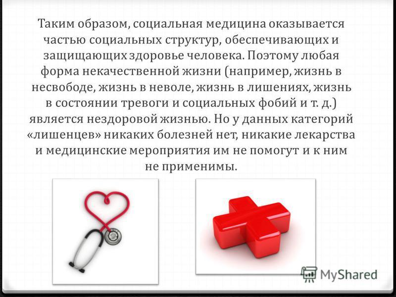 Таким образом, социальная медицина оказывается частью социальных структур, обеспечивающих и защищающих здоровье человека. Поэтому любая форма некачественной жизни (например, жизнь в несвободе, жизнь в неволе, жизнь в лишениях, жизнь в состоянии трево