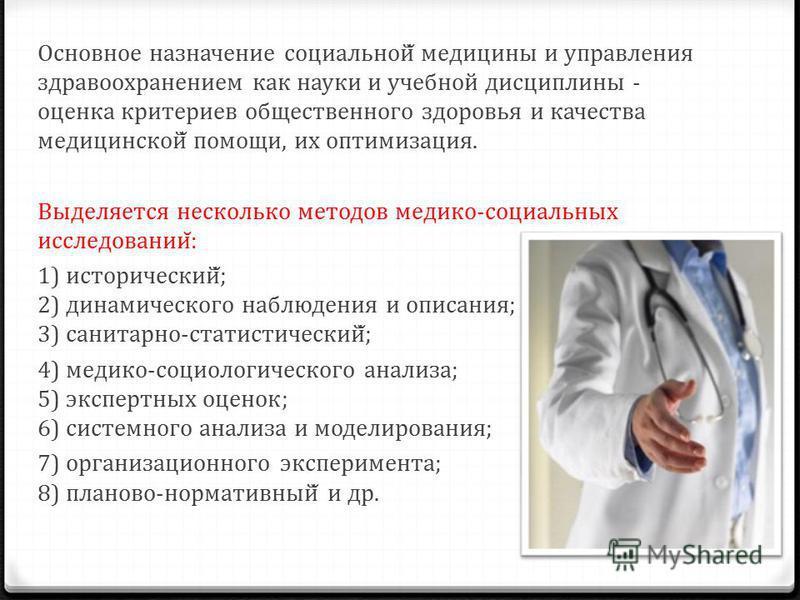 Основное назначение социальной̆ медицины и управления здравоохранением как науки и учебной дисциплины - оценка критериев общественного здоровья и качества медицинской̆ помощи, их оптимизация. Выделяется несколько методов медико-социальных исследовани