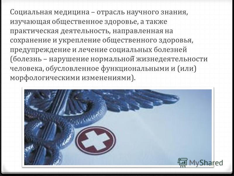 Социальная медицина – отрасль научного знания, изучающая общественное здоровье, а также практическая деятельность, направленная на сохранение и укрепление общественного здоровья, предупреждение и лечение социальных болезней (болезнь – нарушение норма