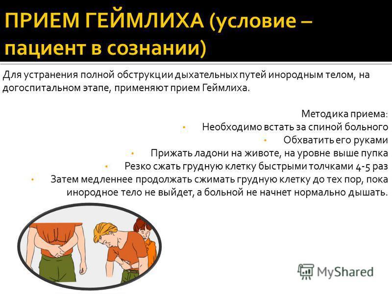 Для устранения полной обструкции дыхательных путей инородным телом, на догоспитальном этапе, применяют прием Геймлиха. Методика приема: Необходимо встать за спиной больного Обхватить его руками Прижать ладони на животе, на уровне выше пупка Резко сжа