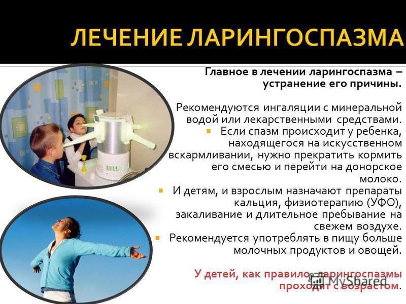 Главное в лечении ларингоспазма – устранение его причины. Рекомендуются ингаляции с минеральной водой или лекарственными средствами. Если спазм происходит у ребенка, находящегося на искусственном вскармливании, нужно прекратить кормить его смесью и п
